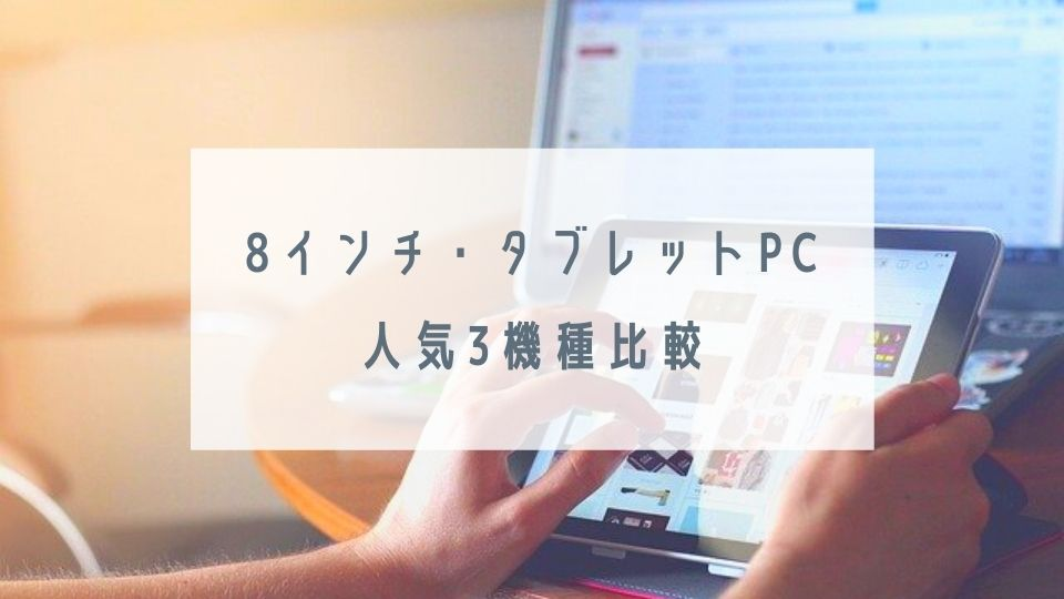 タブレットPC(8インチ)人気5機種比較