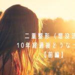 二重整形10年経過後の状態・口コミ【前編】