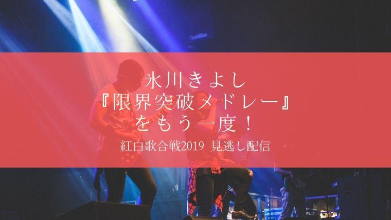紅白2019氷川きよし限界突破メドレー見逃し動画配信